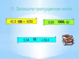 11. Запишите пропущенное число 42,3 = 4230 5,34 = 53,4 0,05 = 50 100 1000 10