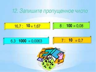 12. Запишите пропущенное число 16,7 : = 1,67 8 : = 0,08 6,3 : = 0,0063 7 : =