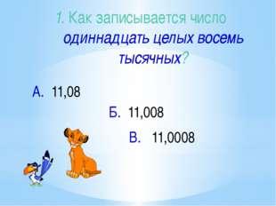 1. Как записывается число одиннадцать целых восемь тысячных? В. 11,0008 А. 11