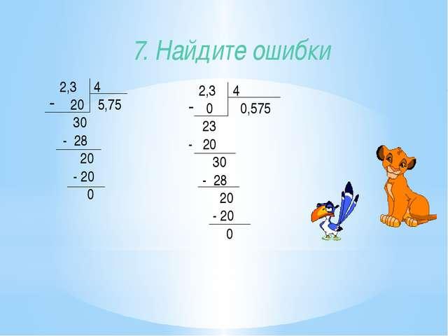 7. Найдите ошибки 2,3 4 20 5,75 30 - 28 20 - 20 0 2,3 4 0 0,575 23 - 20 30 -...