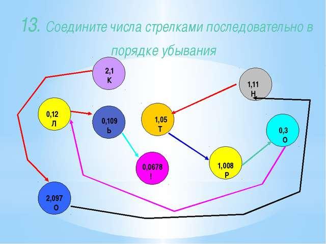 13. Соедините числа стрелками последовательно в порядке убывания 0,12 Л 1,05...