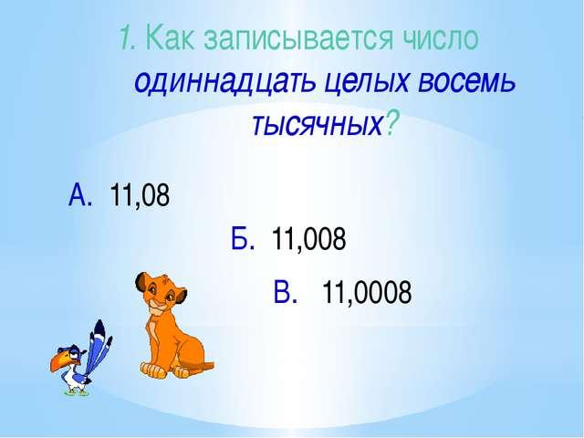 1. Как записывается число одиннадцать целых восемь тысячных? В. 11,0008 А. 11...