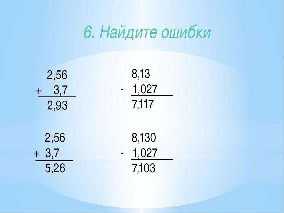 2,56 + 3,7 2,93 6. Найдите ошибки 8,13 - 1,027 7,117 2,56 + 3,7 5,26 8,130 -...