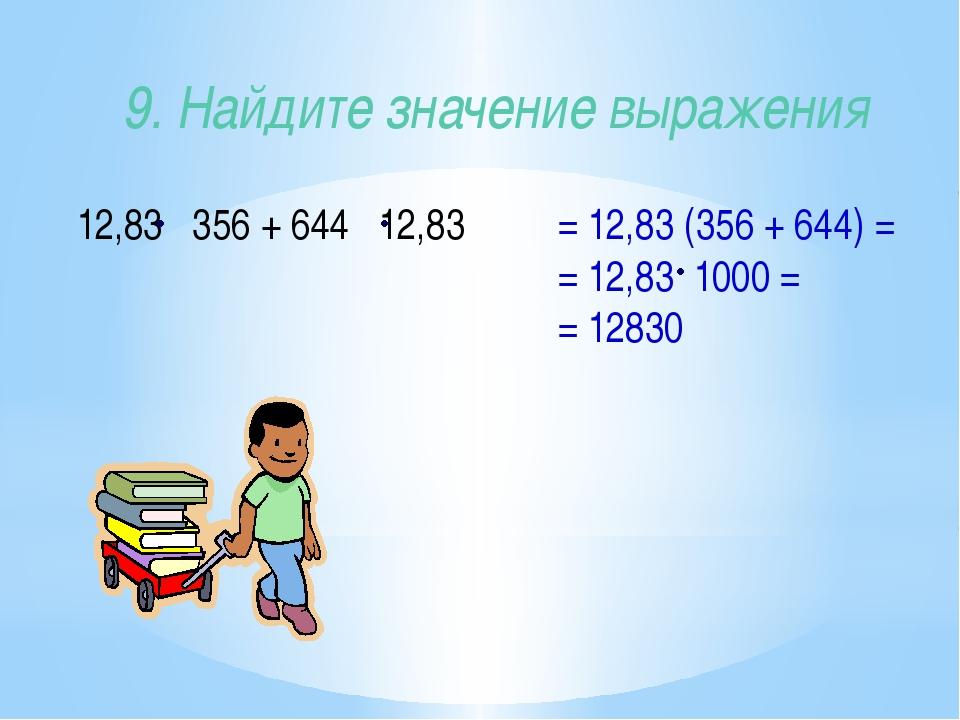 9. Найдите значение выражения 12,83 356 + 644 12,83 = 12,83 (356 + 644) = = 1...