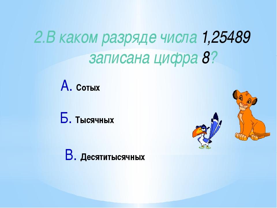 2.В каком разряде числа 1,25489 записана цифра 8? А. Сотых В. Десятитысячных...