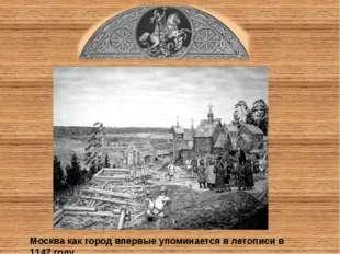 Москва как город впервые упоминается в летописи в 1147 году.