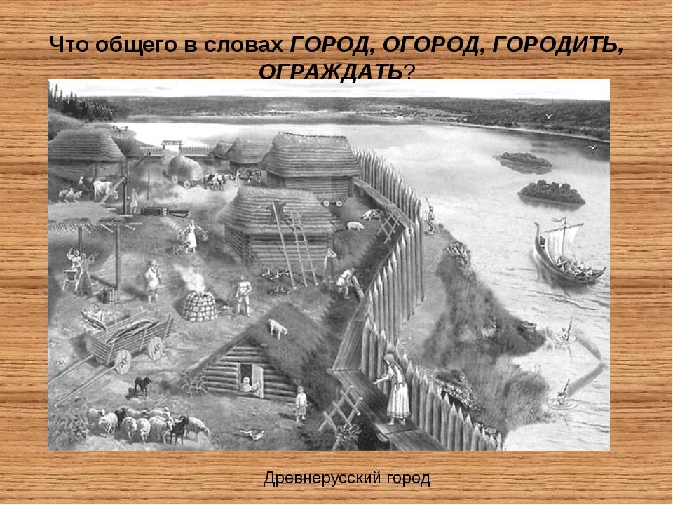 Древнерусский город Что общего в словах ГОРОД, ОГОРОД, ГОРОДИТЬ, ОГРАЖДАТЬ?