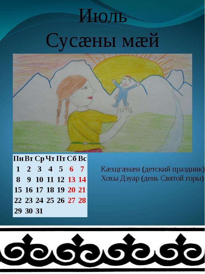 Июль Сусæны мæй Кæхцгæнæн (детский праздник) Хохы Дзуар (день Святой горы) Пн...
