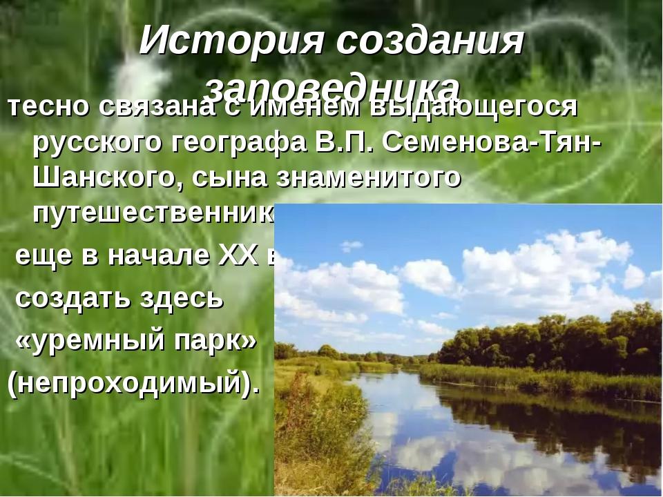 История создания заповедника тесно связана с именем выдающегося русского геог...