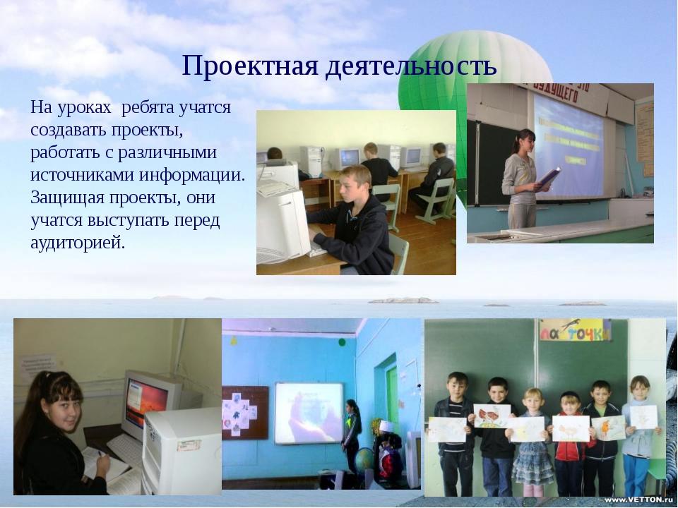 Проектная деятельность На уроках ребята учатся создавать проекты, работать с...