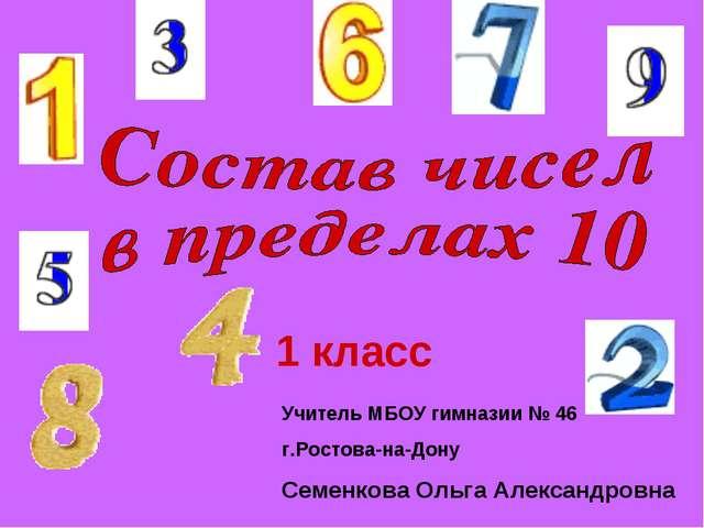 1 класс Учитель МБОУ гимназии № 46 г.Ростова-на-Дону Семенкова Ольга Александ...