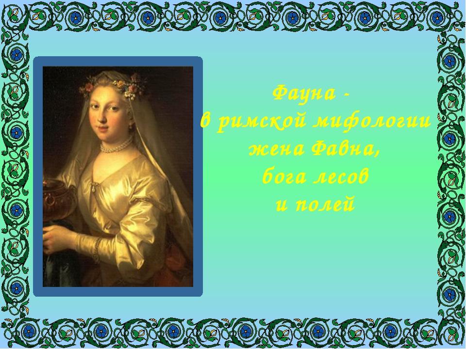 Фауна - в римской мифологии жена Фавна, бога лесов и полей
