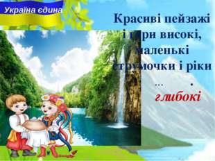 Україна єдина Красиві пейзажі i гори високі, маленькі струмочки i ріки ... .