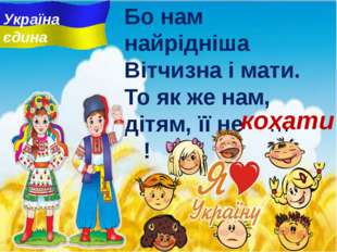 Бо нам найрiднiша Вітчизна i мати. То як же нам, дітям, її не … ! кохати Укра