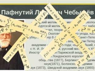 Пафнутий Львович Чебышёв — русскийматематикимеханик, основоположник петерб