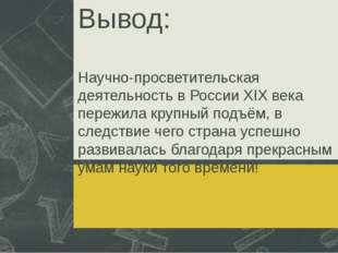Вывод: Научно-просветительская деятельность в России XIX века пережила крупны