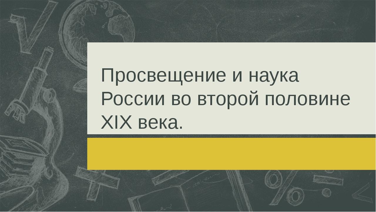 Просвещение и наука России во второй половине XIX века.