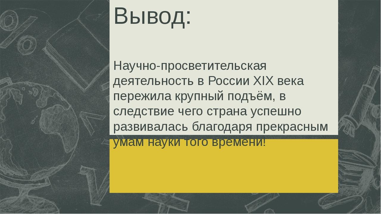 Вывод: Научно-просветительская деятельность в России XIX века пережила крупны...