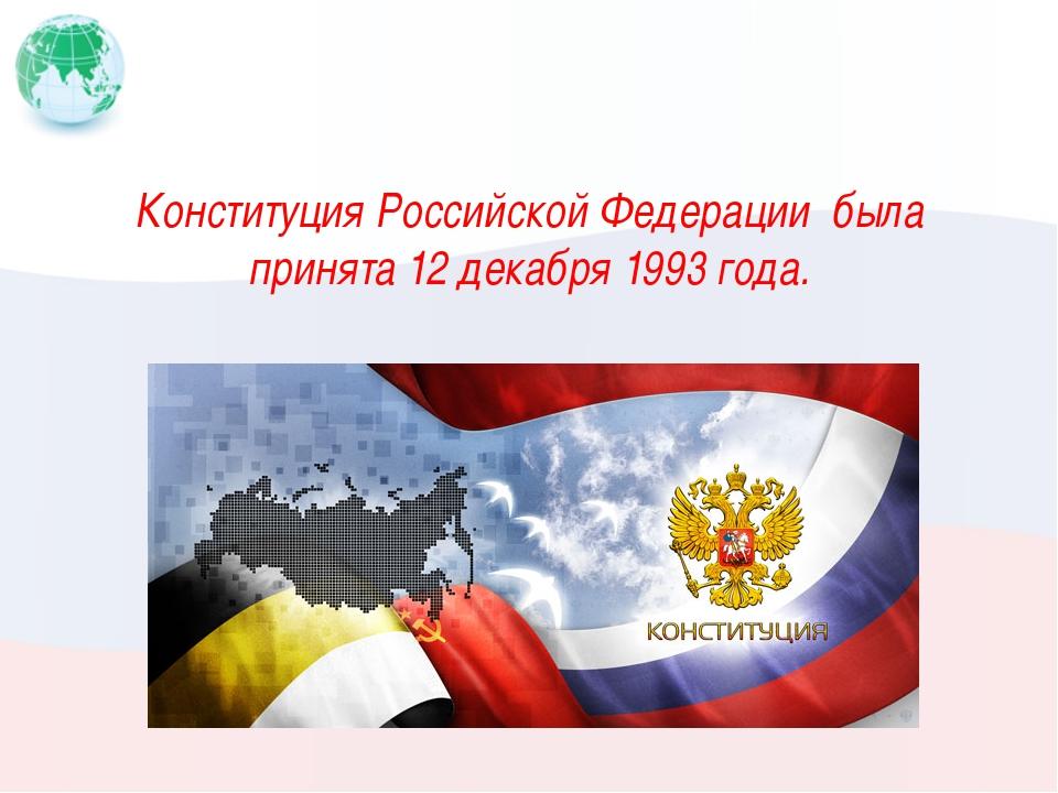 Конституция Российской Федерации была принята 12 декабря 1993 года.