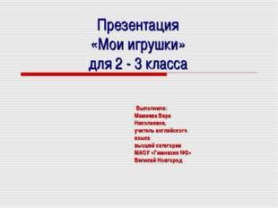 Презентация «Мои игрушки» для 2 - 3 класса Выполнила: Мамиева Вера Николаевн