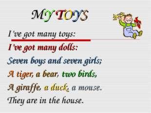 MY TOYS I've got many toys: I've got many dolls: Seven boys and seven girls;