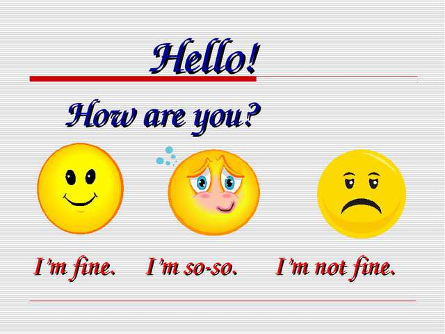 How are you? I'm fine. I'm so-so. I'm not fine. Hello!
