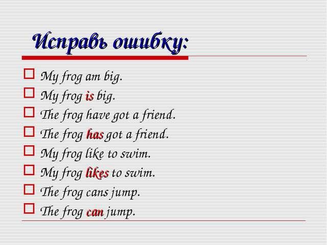 Исправь ошибку: My frog am big. My frog is big. The frog have got a friend....