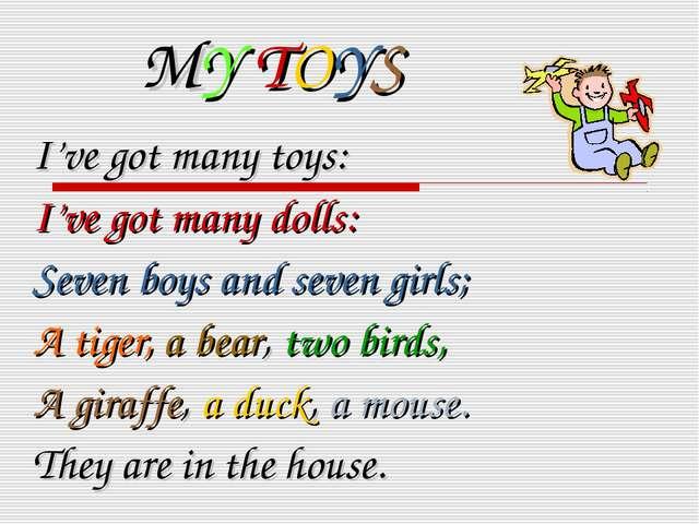 MY TOYS I've got many toys: I've got many dolls: Seven boys and seven girls;...