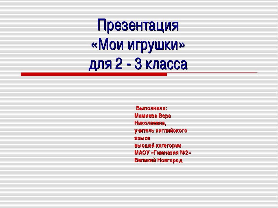 Презентация «Мои игрушки» для 2 - 3 класса Выполнила: Мамиева Вера Николаевн...