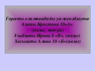 Горæты олимпиадæйы уæлахиздзаутæ Азиты Кристина 10«А» (æвзаг, лит-ра) Хъодзат