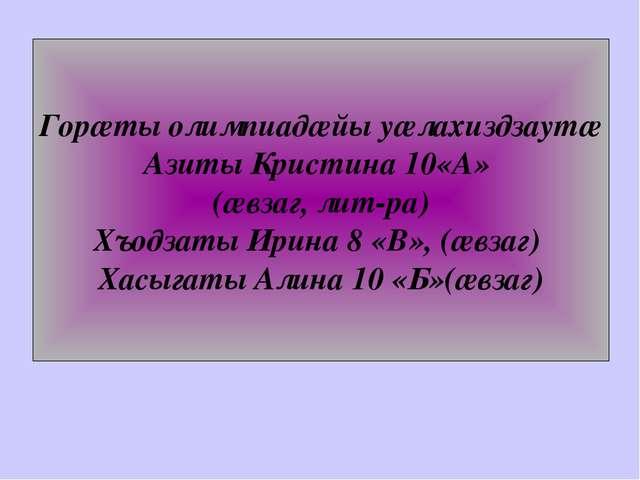 Горæты олимпиадæйы уæлахиздзаутæ Азиты Кристина 10«А» (æвзаг, лит-ра) Хъодзат...