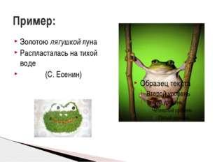 Золотою лягушкой луна Распласталась на тихой воде (С. Есенин) Пример: