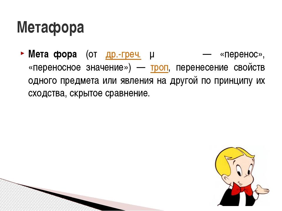 Мета́фора (от др.-греч. μεταφορά — «перенос», «переносное значение») — троп,...