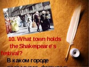 10. What town holds the Shakespeare's festival? В каком городе проводится фе