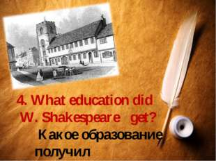 4. What education did W. Shakespeare get? Какое образование получил Шекспир?