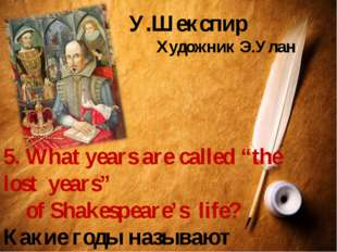 "У.Шекспир Художник Э.Улан 5. What years are called ""the lost years"" of Shakes"