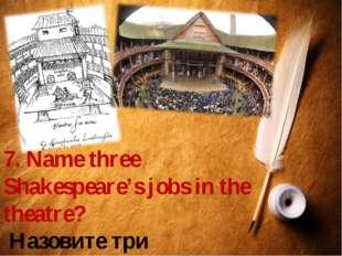 7. Name three Shakespeare's jobs in the theatre? Назовите три театральные про