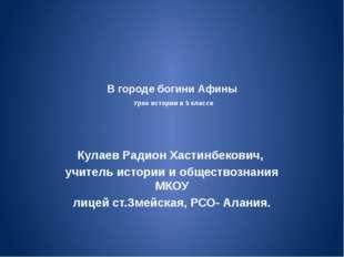 В городе богини Афины Урок истории в 5 классе Кулаев Радион Хастинбекович, уч