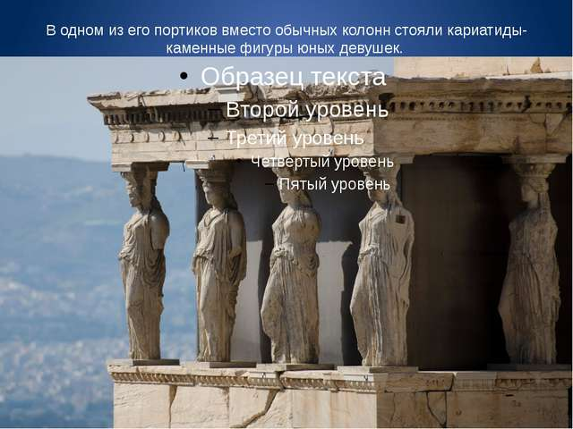 В одном из его портиков вместо обычных колонн стояли кариатиды- каменные фигу...