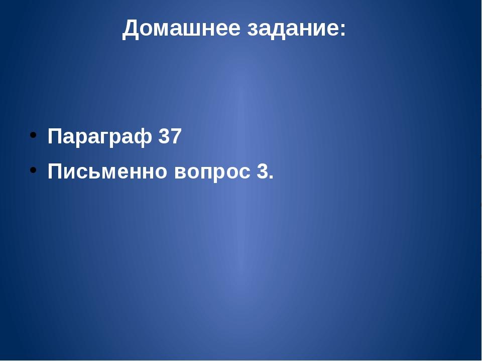 Домашнее задание: Параграф 37 Письменно вопрос 3.