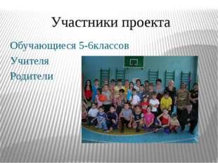 Участники проекта Обучающиеся 5-6классов Учителя Родители