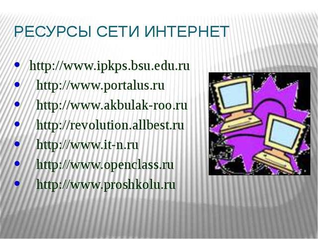 РЕСУРСЫ СЕТИ ИНТЕРНЕТ http://www.ipkps.bsu.edu.ru http://www.portalus.ru http...