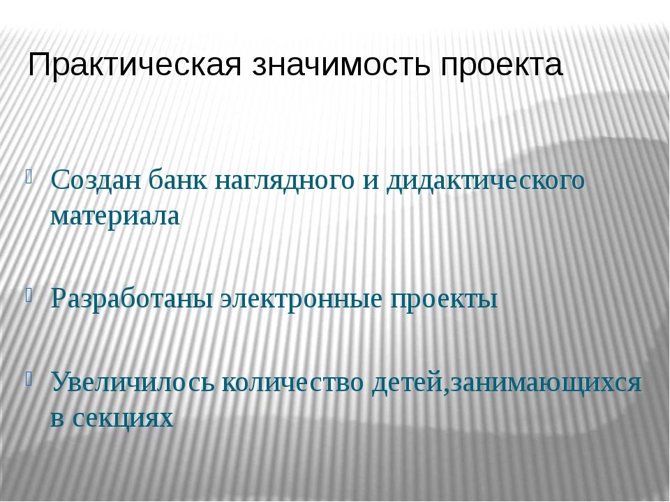 Практическая значимость проекта Создан банк наглядного и дидактического матер...