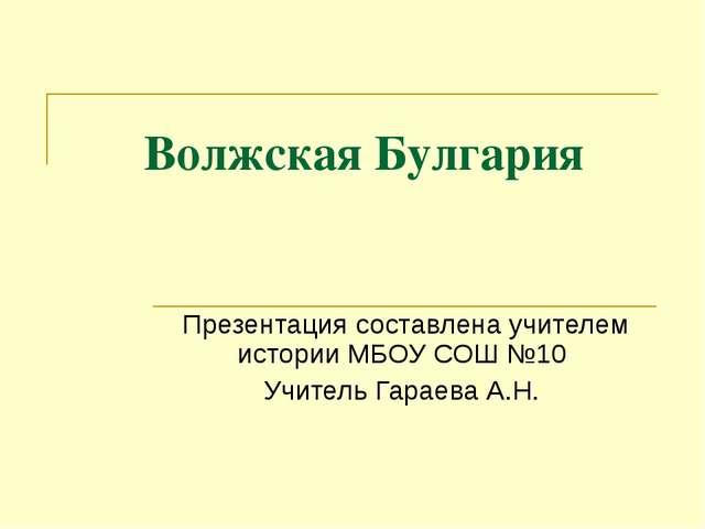 Волжская Булгария Презентация составлена учителем истории МБОУ СОШ №10 Учител...
