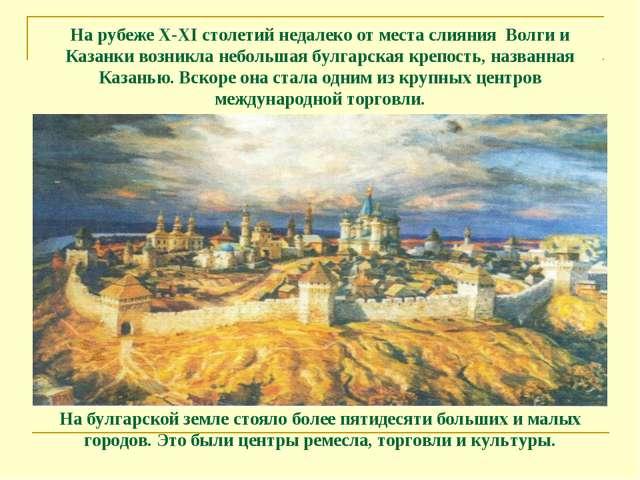 На рубеже X-XI столетий недалеко от места слияния Волги и Казанки возникла н...