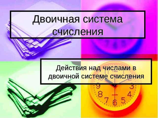 Двоичная система счисления Действия над числами в двоичной системе счисления