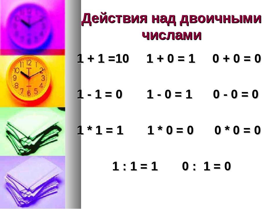 Действия над двоичными числами 1 + 1 =10 1 + 0 = 1 0 + 0 = 0 1 - 1 = 0 1 - 0...