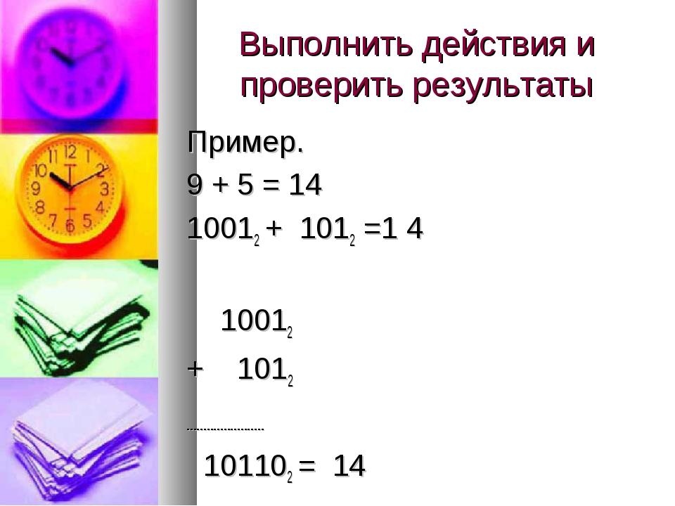 Выполнить действия и проверить результаты Пример. 9 + 5 = 14 10012 + 1012 =1...