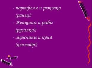 - портфеля и рюкзака (ранец); - Женщины и рыбы (русалка); - мужчины и коня (