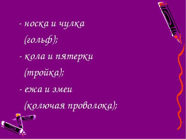 - носка и чулка (гольф); - кола и пятерки (тройка); - ежа и змеи (колючая пр...